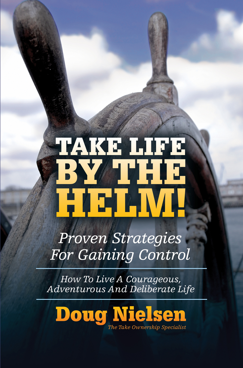 Take Life By The Helm: Proven Strategies For Gaining Control